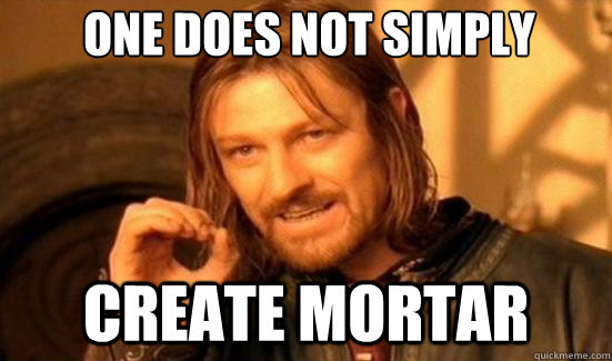 One Does Not Simply Create Mortar - One Does Not Simply Create Mortar  Boromir