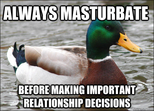 Always masturbate before making important relationship decisions - Always masturbate before making important relationship decisions  Actual Advice Mallard