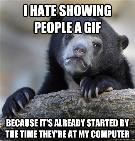 I hate showing people a gif Because it's already started by the time they're at my computer - I hate showing people a gif Because it's already started by the time they're at my computer  Confession Bear