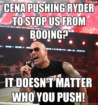 cena pushing ryder to stop us from booing? it doesn't matter who you push!