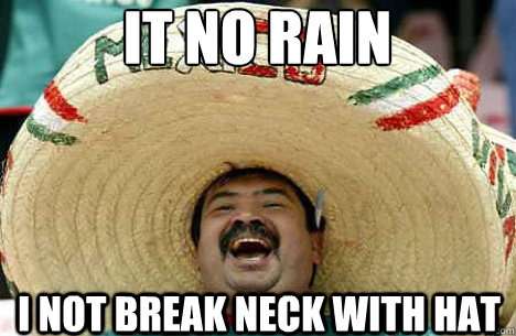 It no rain I not break neck with hat - It no rain I not break neck with hat  Merry mexican