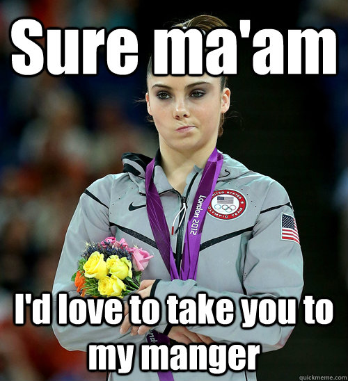 Sure ma'am I'd love to take you to my manger - Sure ma'am I'd love to take you to my manger  McKayla Not Impressed