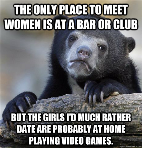 The only place to meet women is at a bar or club But the girls I'd much rather date are probably at home playing video games. - The only place to meet women is at a bar or club But the girls I'd much rather date are probably at home playing video games.  Misc