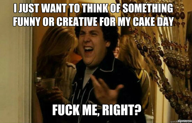 I just want to think of something funny or creative for my cake day FUCK ME, RIGHT? - I just want to think of something funny or creative for my cake day FUCK ME, RIGHT?  fuck me right