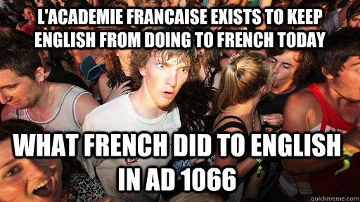 L'Academie Francaise exists to keep English from doing to French today What French did to English in AD 1066 - L'Academie Francaise exists to keep English from doing to French today What French did to English in AD 1066  Sudden Clarity Clarence