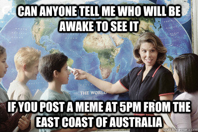 can anyone tell me who will be awake to see it if you post a meme at 5pm from the east coast of australia - can anyone tell me who will be awake to see it if you post a meme at 5pm from the east coast of australia  Misc