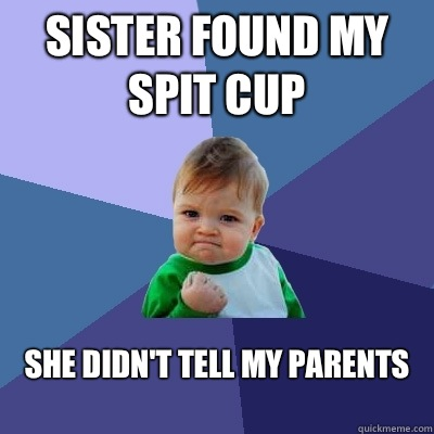 Sister found my spit cup She didn't tell my parents  - Sister found my spit cup She didn't tell my parents   Success Kid