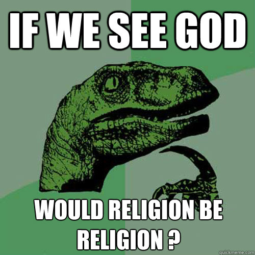 If we see god Would religion BE religion ?  Philosoraptor