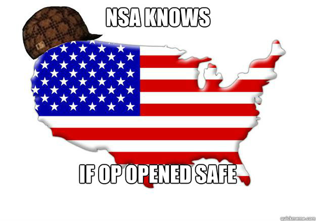 NSA KNOWS IF OP opened safe - NSA KNOWS IF OP opened safe  Scumbag america