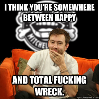 I think you're somewhere between happy and total fucking wreck. - I think you're somewhere between happy and total fucking wreck.  Misc