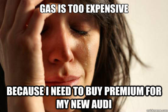 Gas is too expensive because I need to buy premium for my new Audi - Gas is too expensive because I need to buy premium for my new Audi  First World Problems