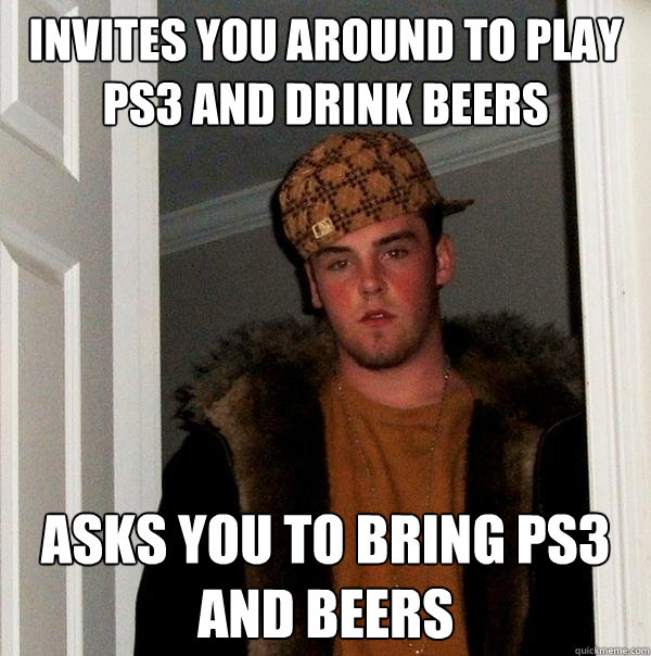 Invites you around to play ps3 and drink beers asks you to bring ps3 and beers - Invites you around to play ps3 and drink beers asks you to bring ps3 and beers  Scumbag Steve