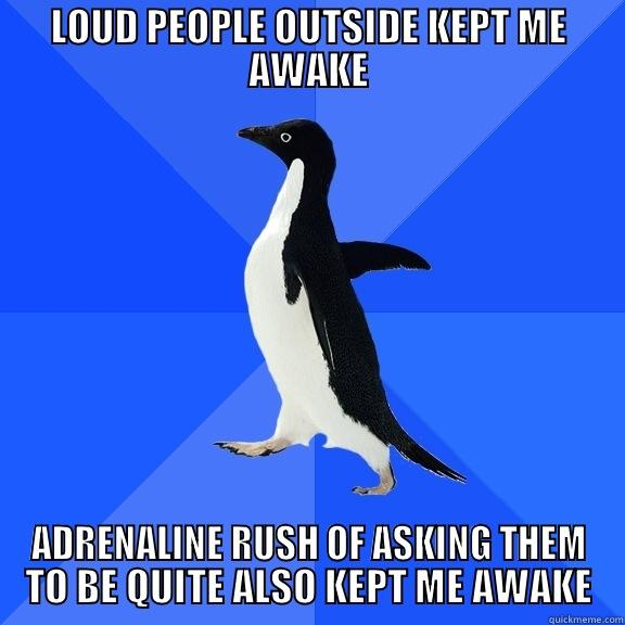 LOUD PEOPLE OUTSIDE KEPT ME AWAKE ADRENALINE RUSH OF ASKING THEM TO BE QUITE ALSO KEPT ME AWAKE