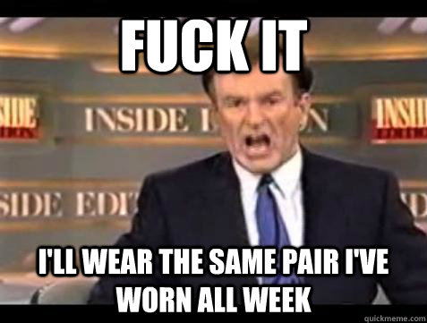 Fuck it i'll wear the same pair i've worn all week - Fuck it i'll wear the same pair i've worn all week  Bill OReilly Fuck It