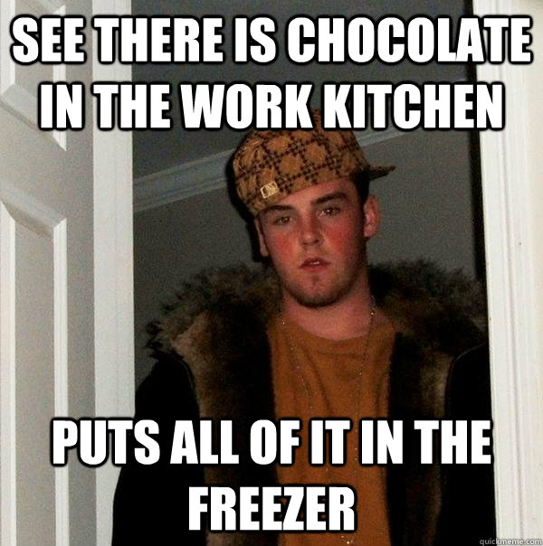 SEE THERE IS CHOCOLATE IN THE WORK KITCHEN PUTS ALL OF IT IN THE FREEZER - SEE THERE IS CHOCOLATE IN THE WORK KITCHEN PUTS ALL OF IT IN THE FREEZER  Scumbag Steve