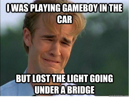 I was playing Gameboy in the car but lost the light going under a bridge - I was playing Gameboy in the car but lost the light going under a bridge  1990s Problems