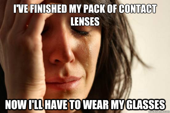 I'VE FINISHED MY PACK OF CONTACT LENSES NOW I'LL HAVE TO WEAR MY GLASSES - I'VE FINISHED MY PACK OF CONTACT LENSES NOW I'LL HAVE TO WEAR MY GLASSES  First World Problems