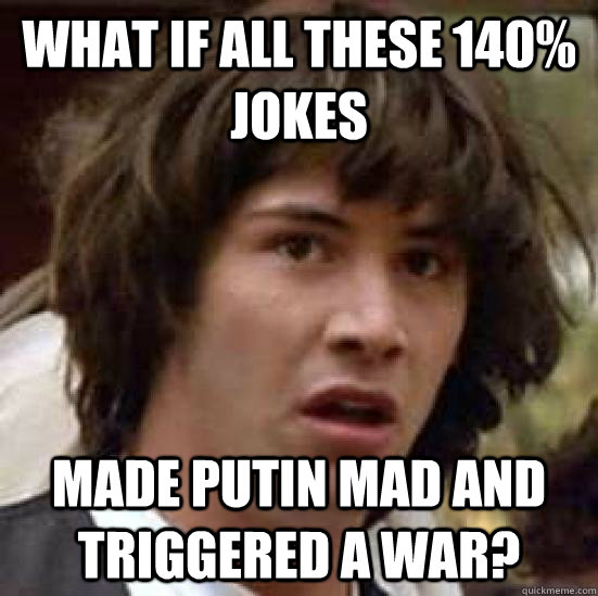 what if all these 140% jokes MADE PUTIN MAD AND TRIGGERED A WAR? - what if all these 140% jokes MADE PUTIN MAD AND TRIGGERED A WAR?  idunnolol