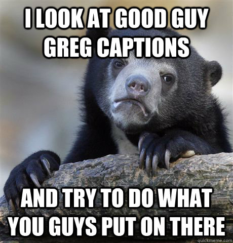 I look at Good Guy Greg captions and try to do what you guys put on there - I look at Good Guy Greg captions and try to do what you guys put on there  Confession Bear