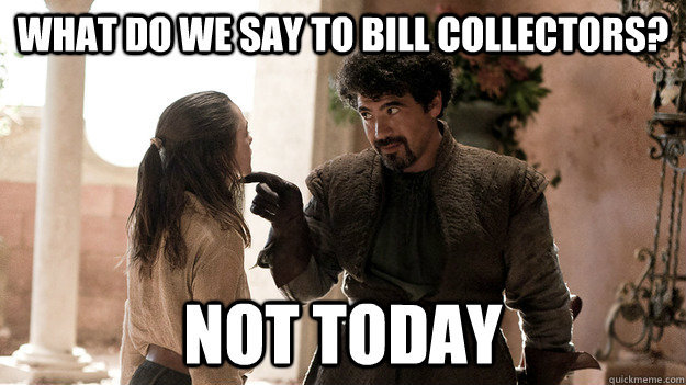 What Do We Say To Bill Collectors Not Today Syrio Forel Quickmeme