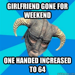 Girlfriend gone for weekend One handed increased to 64 - Girlfriend gone for weekend One handed increased to 64  Skyrim Stan