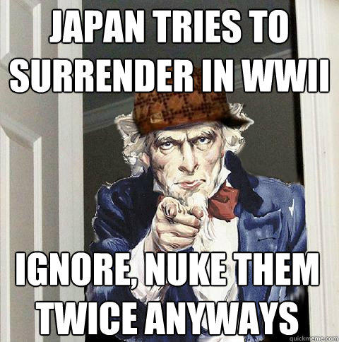 japan tries to surrender in wwII ignore, nuke them twice anyways - japan tries to surrender in wwII ignore, nuke them twice anyways  Scumbag Uncle Sam