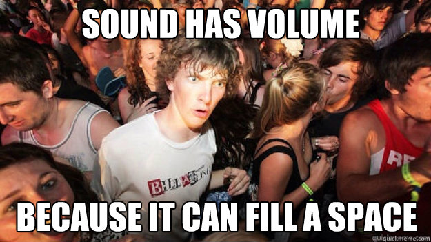sound has volume because it can fill a space - sound has volume because it can fill a space  sudden clarity Clarence.