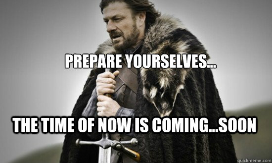 Prepare yourselves... the time of now is coming...soon