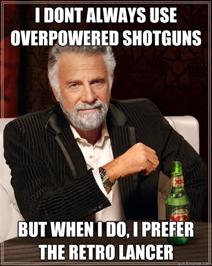 I dont always use overpowered shotguns But when I do, I prefer the Retro Lancer - I dont always use overpowered shotguns But when I do, I prefer the Retro Lancer  The Most Interesting Man In The World