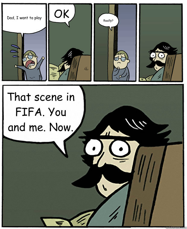 Dad, I want to play OK Really? That scene in FIFA. You and me. Now.