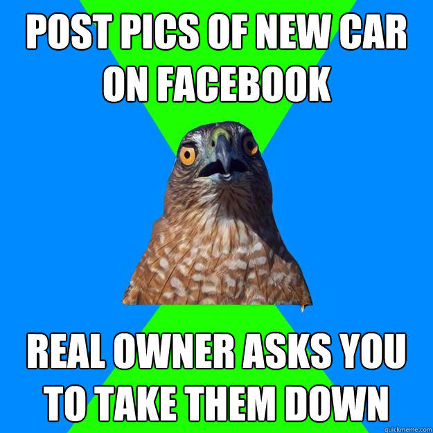 Post pics of new car on facebook real owner asks you to take them down - Post pics of new car on facebook real owner asks you to take them down  Hawkward