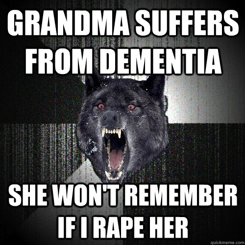 Grandma suffers from dementia she won't remember if i rape her - Grandma suffers from dementia she won't remember if i rape her  Insanity Wolf