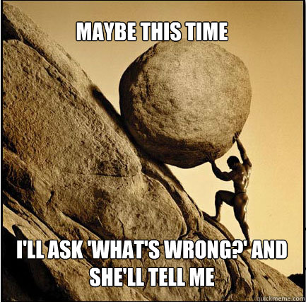MAYBE THIS TIME I'LL ASK 'WHAT'S WRONG?' AND SHE'LL TELL ME  This Time Sisyphus