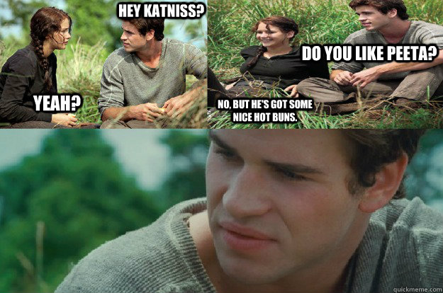 Hey Katniss? Yeah? Do you like Peeta? No, but he's got some nice hot buns.