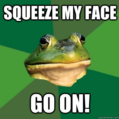 squeeze my face  go on! - squeeze my face  go on!  Foul Bachelor Frog