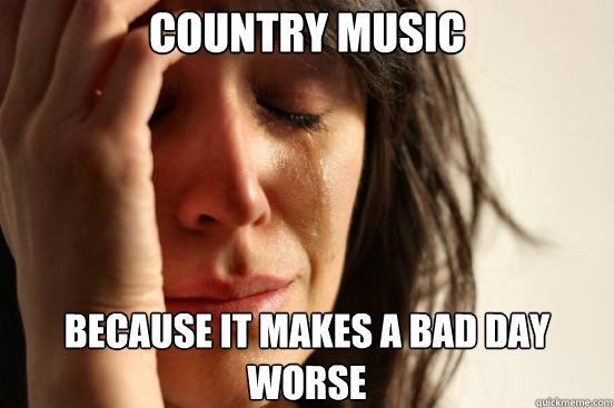 Country Music Because it makes a bad day worse - Country Music Because it makes a bad day worse  First World Problems