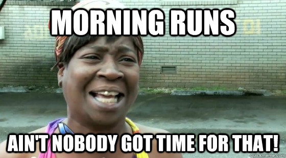 Morning runs ain't nobody got time for that!