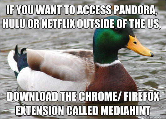 If you want to access Pandora, Hulu or Netflix outside of the US, download the Chrome/ Firefox extension called MediaHint - If you want to access Pandora, Hulu or Netflix outside of the US, download the Chrome/ Firefox extension called MediaHint  Actual Advice Mallard