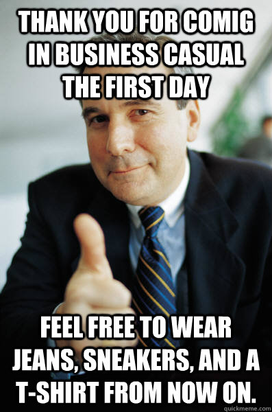 585bfb7e023e8ed034caf0fad4fb35b9c1090fa4d0751cb087f54dc39138707e thank you for comig in business casual the first day feel free to,Jeans Day Meme