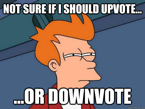 Not sure if i should upvote... ...or downvote - Not sure if i should upvote... ...or downvote  Futurama Fry