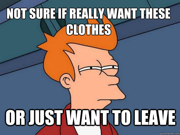 not sure if really want these clothes Or just want to leave - not sure if really want these clothes Or just want to leave  Futurama Fry