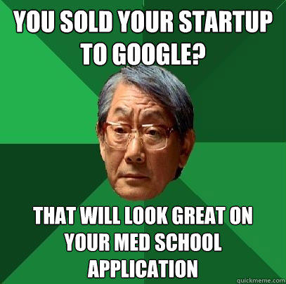 you sold your startup to google? that will look great on your med school application - you sold your startup to google? that will look great on your med school application  High Expectations Asian Father