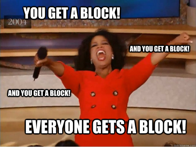 You get a block! everyone gets a block! and you get a block! and you get a block!  oprah you get a car