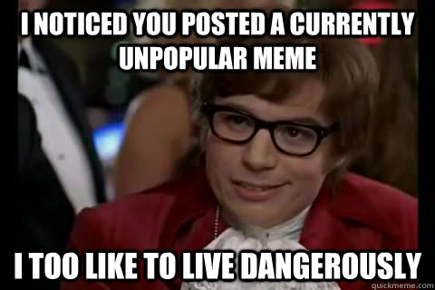 I noticed you posted a currently unpopular meme i too like to live dangerously - I noticed you posted a currently unpopular meme i too like to live dangerously  Dangerously - Austin Powers