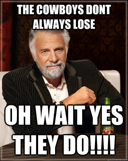 the cowboys dont always lose  oh wait yes they do!!!! - the cowboys dont always lose  oh wait yes they do!!!!  The Most Interesting Man In The World