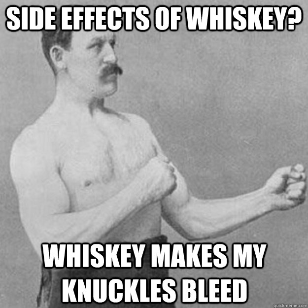 Side effects of whiskey? whiskey makes my knuckles bleed - Side effects of whiskey? whiskey makes my knuckles bleed  overly manly man