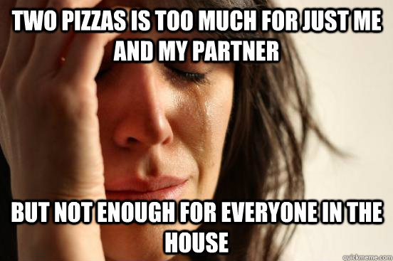 Two pizzas is too much for just me and my partner but not enough for everyone in the house - Two pizzas is too much for just me and my partner but not enough for everyone in the house  First World Problems