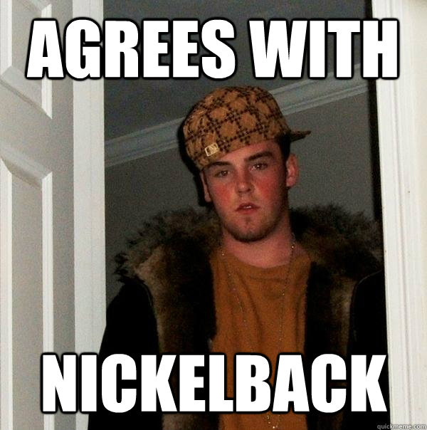 agrees with nickelback  Scumbag Steve