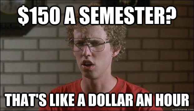 $150 a semester? That's like a dollar an hour - $150 a semester? That's like a dollar an hour  Cheated Napolean