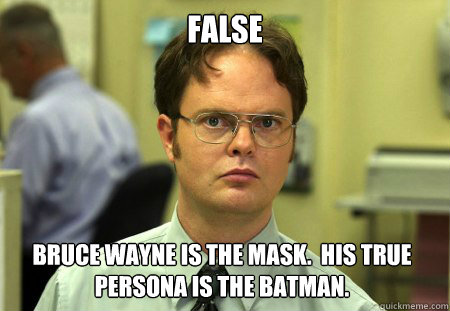 false bruce wayne is the mask.  His true persona is the batman. - false bruce wayne is the mask.  His true persona is the batman.  Dwight